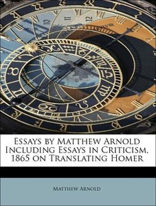 Essays by Matthew Arnold Including Essays in Criticism, 1865 on