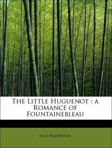 The Little Huguenot : a Romance of Fountainebleau