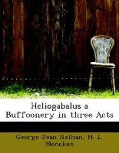 Heliogabalus a Buffoonery in three Acts