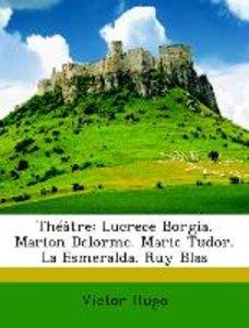 Théâtre: Lucrece Borgia. Marion Delorme. Marie Tudor. La Esmeral