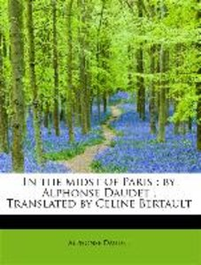 In the midst of Paris : by Alphonse Daudet ; Translated by Celin
