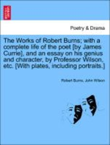 The Works of Robert Burns; with a complete life of the poet [by