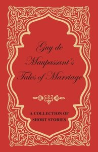 Guy de Maupassant's Tales of Marriage - A Collection of Short St