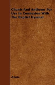 Chants And Anthems For Use In Connexion With The Baptist Hymnal