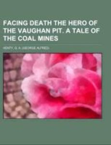 Facing Death The Hero of the Vaughan Pit. A Tale of the Coal Min