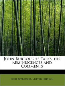 John Burroughs Talks, his Reminiscences and Comments