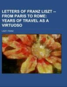 Letters of Franz Liszt -- from Paris to Rome Volume 1