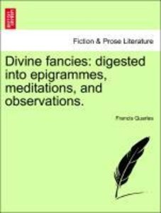 Divine fancies: digested into epigrammes, meditations, and obser
