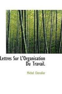 Lettres Sur L'Organisation Du Travail.