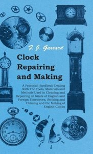 Clock Repairing and Making - A Practical Handbook Dealing With T