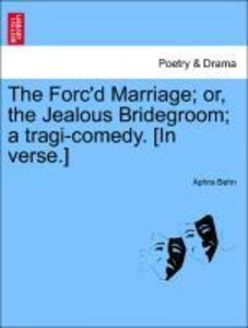 The Forc'd Marriage; or, the Jealous Bridegroom; a tragi-comedy.