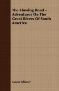 The Flowing Road - Adventures On The Great Rivers Of South Ameri