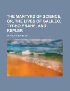 The Martyrs of Science, or, The lives of Galileo, Tycho Brahe, a
