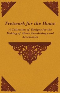 Fretwork for the Home - A Collection of Designs for the Making o