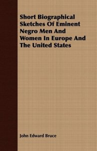 Short Biographical Sketches Of Eminent Negro Men And Women In Eu