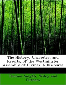 The History, Character, and Results, of the Westminster Assembly