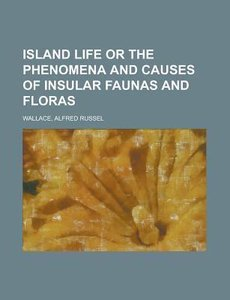 Island Life Or the Phenomena and Causes of Insular Faunas and Fl
