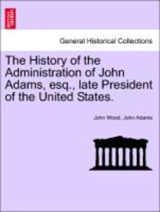 The History of the Administration of John Adams, esq., late Pres