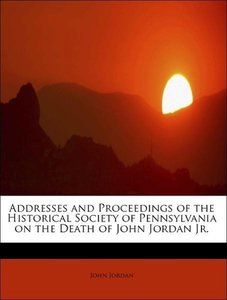 Addresses and Proceedings of the Historical Society of Pennsylva