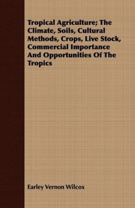 Tropical Agriculture; The Climate, Soils, Cultural Methods, Crop