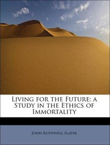 Living for the Future; a Study in the Ethics of Immortality