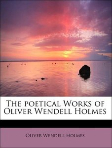 The poetical Works of Oliver Wendell Holmes