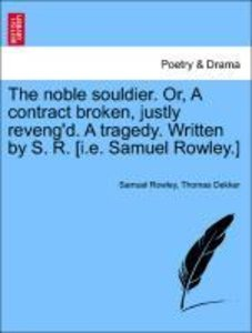 The noble souldier. Or, A contract broken, justly reveng'd. A tr