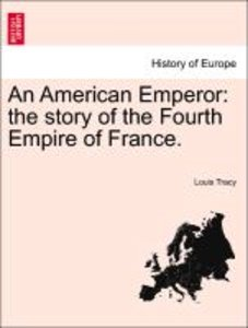 An American Emperor: the story of the Fourth Empire of France.