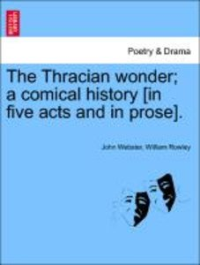 The Thracian wonder; a comical history [in five acts and in pros