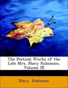 The Poetical Works of the Late Mrs. Mary Robinson, Volume III