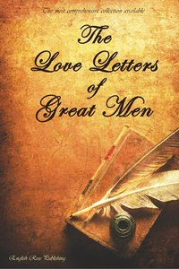 The Love Letters of Great Men - The Most Comprehensive Collectio
