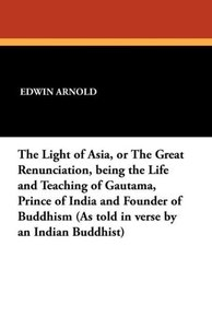 The Light of Asia, or the Great Renunciation, Being the Life and