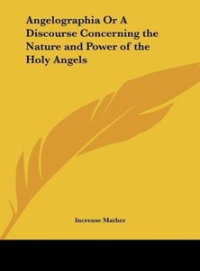 Angelographia Or A Discourse Concerning the Nature and Power of
