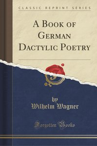 A Book of German Dactylic Poetry (Classic Reprint)