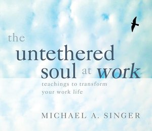 The Untethered Soul at Work: Teachings to Transform Your Work Li