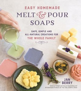 Easy Homemade Melt and Pour Soaps: Safe, Simple and All-Natural