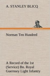 Norman Ten Hundred A Record of the 1st (Service) Bn. Royal Guern