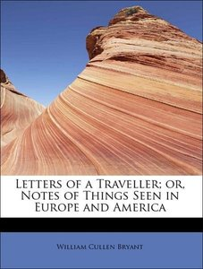 Letters of a Traveller; or, Notes of Things Seen in Europe and A