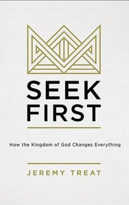 Seek First: How the Kingdom of God Changes Everything