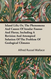 Island Life; Or, The Phenomena and Causes of Insular Faunas and