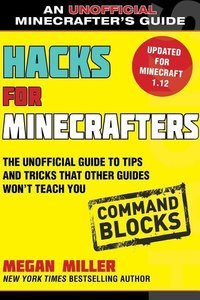 Hacks for Minecrafters: Command Blocks: The Unofficial Guide to