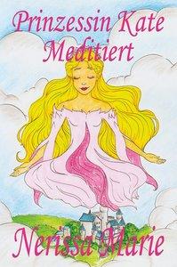 Prinzessin Kate meditiert (Kinderbuch über Achtsamkeit Meditatio