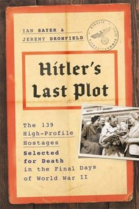 Hitler\'s Last Plot: The 139 High-Profile Hostages Earmarked for