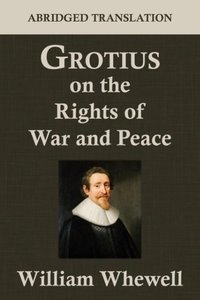 Grotius on the Rights of War and Peace: An Abridged Translation.