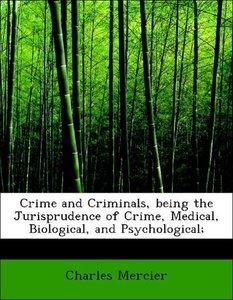 Crime and Criminals, being the Jurisprudence of Crime, Medical,