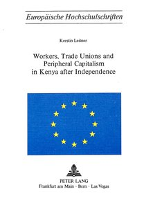 Workers, Trade Unions and Periphical Capitalism in Kenya After I