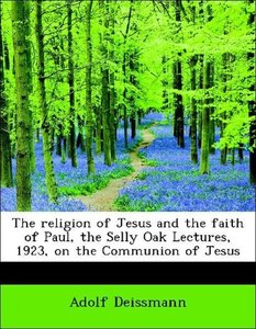 The religion of Jesus and the faith of Paul, the Selly Oak Lectu