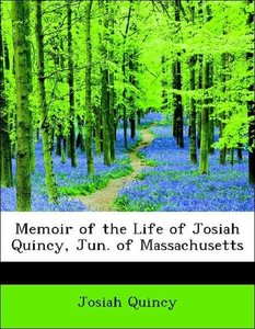 Memoir of the Life of Josiah Quincy, Jun. of Massachusetts