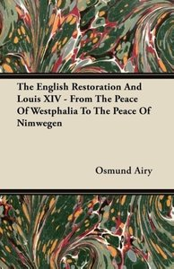 The English Restoration And Louis XIV - From The Peace Of Westph