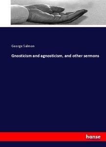 Gnosticism and agnosticism, and other sermons